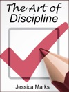 The Art Of Discipline Learn How To Use Self-Control  Self-Discipline To Finally Reach Your Goals