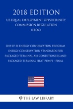 2015-07-21 Energy Conservation Program - Energy Conservation Standards for Packaged Terminal Air Conditioners and Packaged Terminal Heat Pumps - Final (US Energy Efficiency and Renewable Energy Office Regulation) (EERE) (2018 Edition)