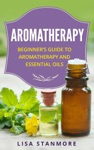 Aromatherapy Beginners Guide To Aromatherapy And Essential Oils