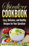 Spiralizer Cookbook Easy Delicious And Healthy Recipes For Your Spiralizer