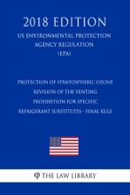 Protection Of Stratospheric Ozone - Revision Of The Venting Prohibition For Specific Refrigerant Substitutes - Final Rule (US Environmental Protection Agency Regulation) (EPA) (2018 Edition)