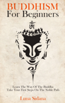 Buddhism For Beginners: Learn The Way Of The Buddha & Take Your First Steps On The Noble Path