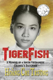 Tigerfish A Memoir Of A South Vietnamese Colonel S Daughter And Her Coming Of Age In America