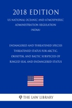 Endangered and Threatened Species - Threatened Status for Arctic, Okhotsk, and Baltic Subspecies of Ringed Seal and Endangered Status (US National Oceanic and Atmospheric Administration Regulation) (NOAA) (2018 Edition)