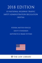 Federal Motor Vehicle Safety Standards - Motorcycle Brake Systems (US National Highway Traffic Safety Administration Regulation) (NHTSA) (2018 Edition)