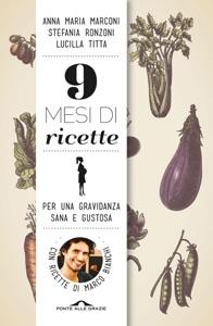 9 mesi di ricette da Marco Bianchi, Anna Maria Marconi, Stefania Ronzoni & Lucilla Titta
