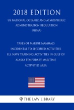 Takes Of Marine Mammals Incidental To Specified Activities - U.S. Navy Training Activities In Gulf Of Alaska Temporary Maritime Activities Area (US National Oceanic And Atmospheric Administration Regulation) (NOAA) (2018 Edition)