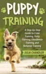 Puppy Training A Step-by-Step Guide To Crate Training Potty Training Obedience Training And Behavior Training