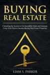 Buying Real Estate Unlocking The Secrets To Get Incredible Deals And Generate Long-Term Passive Income Buying Real Estate Properties