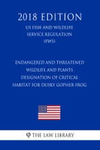 Endangered And Threatened Wildlife And Plants - Designation Of Critical Habitat For Dusky Gopher Frog (Previously Mississippi Gopher Frog) (US Fish And Wildlife Service Regulation) (FWS) (2018 Edition)