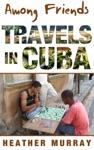 Among Friends Travels In Cuba