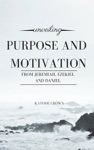 Unveiling Purpose And Motivation From Jeremiah Ezekiel And Daniel