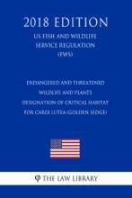 Endangered And Threatened Wildlife And Plants - Designation Of Critical Habitat For Carex Lutea (Golden Sedge) (US Fish And Wildlife Service Regulation) (FWS) (2018 Edition)