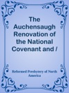 The Auchensaugh Renovation Of The National Covenant And  Solemn League And Covenant  With The Acknowledgment Of Sins And Engagement To Duties As They  Were Renewed At Auchensaugh Near Douglas July 24 1712 Compared  With The Editions Of Paisley 1820 And Belfast 1835 Also The  Renovation Of These Public Federal Deeds Ordained At Philadelphia  October 8 1880 By The Reformed Presbytery With Accommodation Of  The Original Covenants In Both Transactions To Their Times And  Positions Respectively