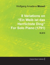 8 Variations on Ein Weib Ist Das Herrlichste Ding by Wolfgang Amadeus Mozart for Solo Piano (1791) K.613