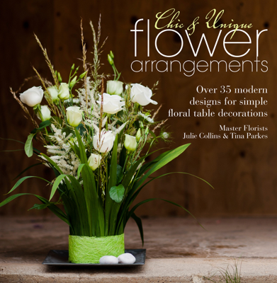 Chic & Unique Flower Arrangements - Julie Collins & Tina Parkes book