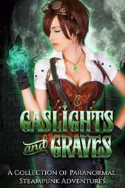 GASLIGHTS AND GRAVES: A COLLECTION OF PARANORMAL STEAMPUNK ADVENTURES