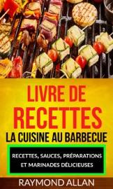 Livre De Recettes La Cuisine Au Barbecue Recettes Sauces Pr Parations Et Marinades D Licieuses