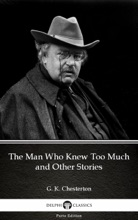 The Man Who Knew Too Much And Other Stories By G. K. Chesterton (Illustrated)