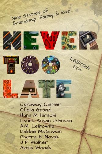 Debbie McGowan, Caraway Carter, Ofelia Gränd, Hans M Hirschi, Laura Susan Johnson, A. M. Leibowitz, Phetra H Novak, J P Walker & Alexis Woods - Never Too Late