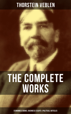 The Complete Works of Thorstein Veblen: Economics Books, Business Essays & Political Articles - Thorstein Veblen book