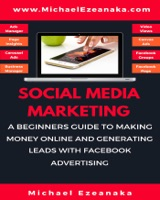 Social Media Marketing - A Beginners Guide To Making Money Online And Generating Leads With Facebook Advertising