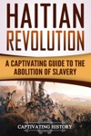 Haitian Revolution A Captivating Guide To The Abolition Of Slavery