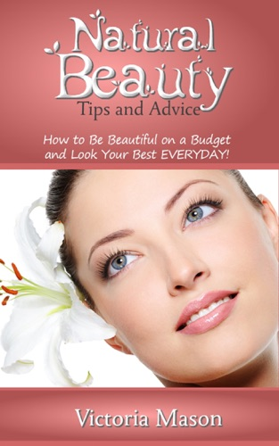 Victoria Mason - Natural Beauty Tips and Advice: How to Be Beautiful on a Budget and Look Your Best EVERYDAY!