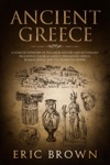 Ancient Greece A Concise Overview Of The Greek History And Mythology Including Classical Greece Hellenistic Greece Roman Greece And The Byzantine Empire