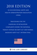 Procedures for the Handling of Retaliation Complaints Under the National Transit Systems Security Act and Federal Railroad Safety Act. Interim Final  (US Occupational Safety and Health Administration Regulation) (OSHA) (2018 Edition)