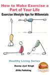 How To Make Exercise A Part Of Your Life Exercise Lifestyle Tips For Millennials