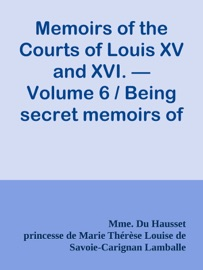 MEMOIRS OF THE COURTS OF LOUIS XV AND XVI. — VOLUME 6 / BEING SECRET MEMOIRS OF MADAME DU HAUSSET, LADYS MAID TO MADAME DE POMPADOUR, AND OF THE PRINCESS LAMBALLE