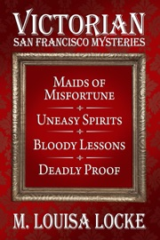 Victorian San Francisco Mysteries: Books 1-4 (Maids of Misfortune, Uneasy Spirits, Bloody Lessons, Deadly Proof) - M. Louisa Locke