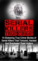 Serial Killers True Crime: 10 Sickening True Crime Stories Of Serial Killers That Tortured, Hacked And Butchered Their Victims