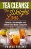 Tea Cleanse for Weight Loss: How to Lose Weight and Detox Your Body Using Tea