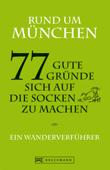 Wandern in München: Ein Wanderverführer mit 77 guten Gründen, sich auf die Socken zu machen