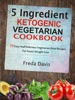 5 Ingredient Ketogenic Vegetarian Cookbook: 75 Easy And Delicious Vegetarian Keto Recipes For Faster Weight Loss