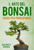 L'arte del bonsai: guida per principianti - Nancy Ross