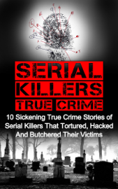 Serial Killers True Crime: 10 Sickening True Crime Stories Of Serial Killers That Tortured, Hacked And Butchered Their Victims book