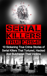 Serial Killers True Crime: 10 Sickening True Crime Stories Of Serial Killers That Tortured, Hacked And Butchered Their Victims Book Review