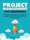 Project Management For Beginners 30 Project Management Skills For Mastering The Art Of Productivity And Success