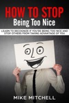How To Stop Being Too Nice Learn To Recognize If Youre Being Too Nice And Stop Others From Taking Advantage Of You