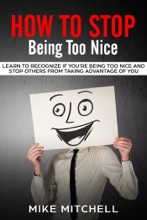 How to Stop Being too Nice Learn to Recognize if You're Being too Nice and Stop Others from Taking Advantage of You