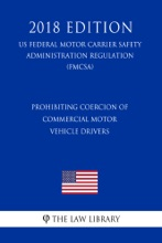Prohibiting Coercion Of Commercial Motor Vehicle Drivers (US Federal Motor Carrier Safety Administration Regulation) (FMCSA) (2018 Edition)