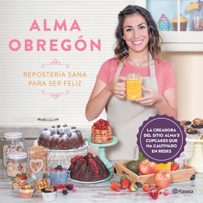 Repostería sana para ser feliz (Edición mexicana) - Alma Obregón Fernández book
