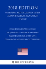 Commercial Driver's License Requirements - Minimum Training Requirements for Entry-Level Commercial Motor Vehicle Operators (US Federal Motor Carrier Safety Administration Regulation) (FMCSA) (2018 Edition)