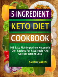 5 Ingredient Keto Diet Cookbook: 103 Easy Five-Ingredient Ketogenic Diet Recipes For Fast Meals And Quicker Weight Loss book