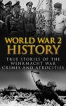 World War 2 History: True Stories of the Wehrmacht War Crimes and Atrocities