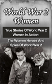 World War 2 Women: True Stories Of World War 2 Women In Action: The Women Heroes And Spies Of World War 2