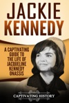 Jackie Kennedy A Captivating Guide To The Life Of Jacqueline Kennedy Onassis